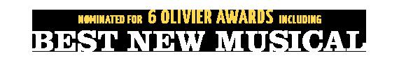 Nominated for 6 Olivier Awards including Best New Musical